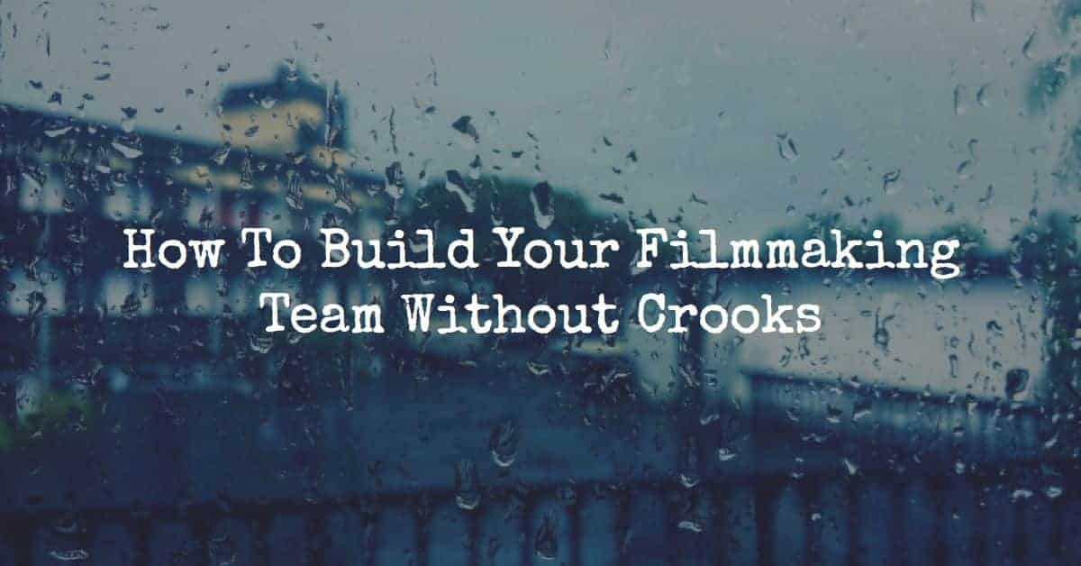 How To Build Your Filmmaking Team Without Crooks