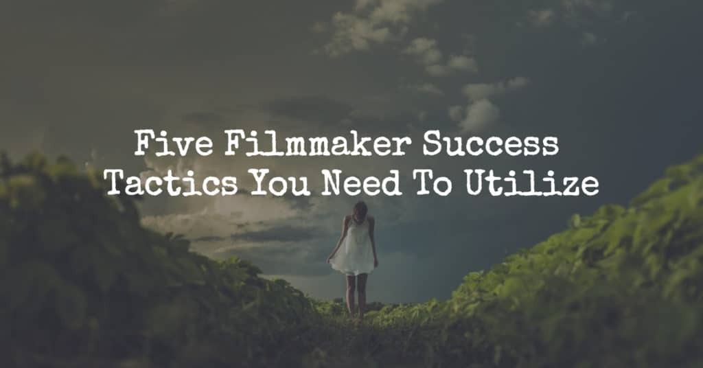 Five Filmmaker Success Tactics You Need To Utilize