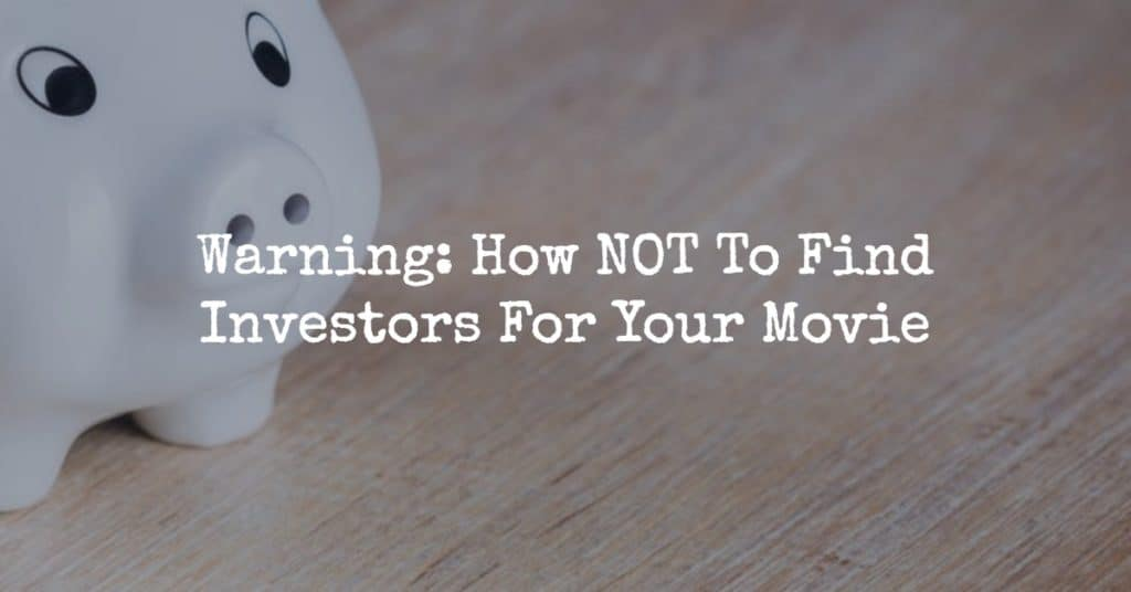 Warning: How NOT To Find Investors For Your Movie