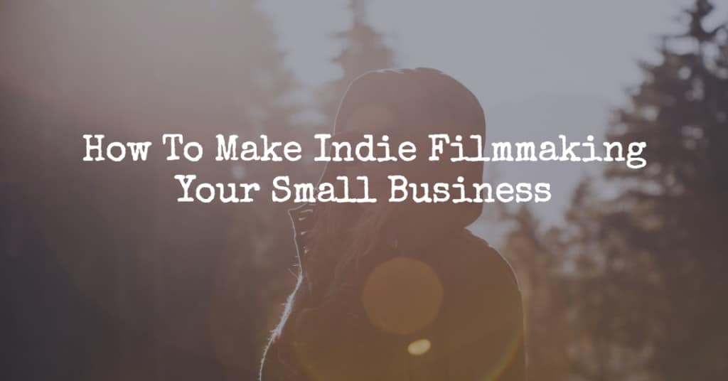How To Make Indie Filmmaking Your Small Business