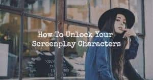 How To Unlock Your Screenplay Characters