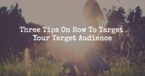 Three Tips On How To Target Your Target Audience