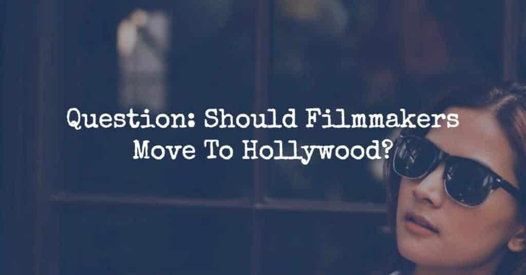Question: Should Filmmakers Move To Hollywood?