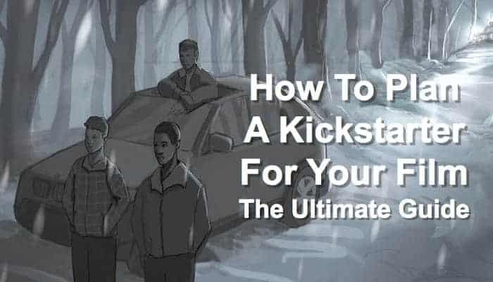 How to Plan a Kickstarter for Your Film — The Ultimate Guide