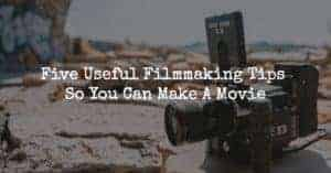 Five Useful Filmmaking Tips So You Can Make A Movie