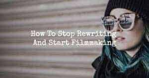 How To Stop Rewriting And Start Filmmaking