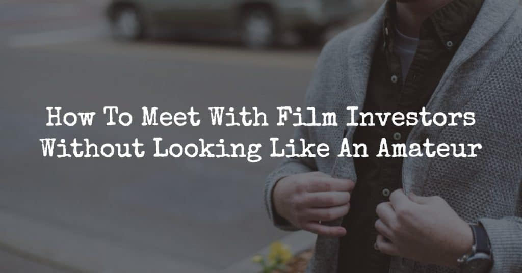 How To Meet With Film Investors Without Looking Like An Amateur