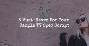 3 Must-Haves For Your Sample TV Spec Script