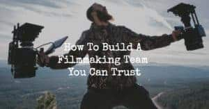 How To Build A Filmmaking Team You Can Trust