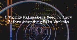 5 Things Filmmakers Need To Know Before Attending Film Markets
